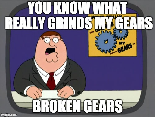 Peter Griffin News Meme | YOU KNOW WHAT REALLY GRINDS MY GEARS BROKEN GEARS | image tagged in memes,peter griffin news | made w/ Imgflip meme maker