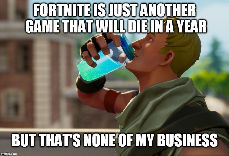 Fortnite the frog | FORTNITE IS JUST ANOTHER GAME THAT WILL DIE IN A YEAR BUT THAT'S NONE OF MY BUSINESS | image tagged in fortnite the frog | made w/ Imgflip meme maker