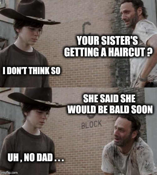 Watch your phraseology ! | YOUR SISTER'S GETTING A HAIRCUT ? I DON'T THINK SO SHE SAID SHE WOULD BE BALD SOON UH , NO DAD . . . | image tagged in memes,rick and carl,slang,double meaning,balls,this is where the fun begins | made w/ Imgflip meme maker