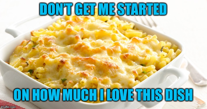 Macaroni Cheese | DON'T GET ME STARTED ON HOW MUCH I LOVE THIS DISH | image tagged in macaroni cheese | made w/ Imgflip meme maker