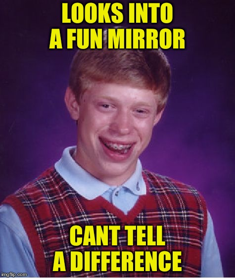Bad Luck Brian Meme | LOOKS INTO A FUN MIRROR CANT TELL A DIFFERENCE | image tagged in memes,bad luck brian | made w/ Imgflip meme maker