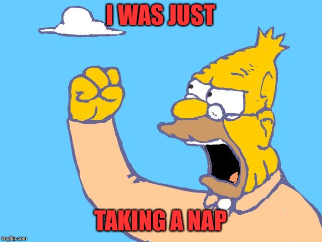 Grampa Simpson shaking fist | I WAS JUST TAKING A NAP | image tagged in grampa simpson shaking fist | made w/ Imgflip meme maker
