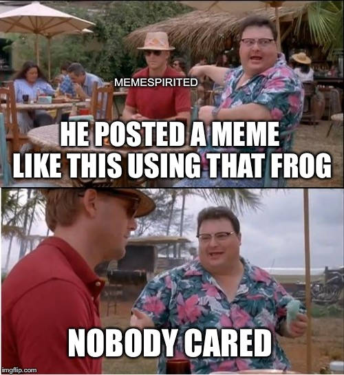 See Nobody Cares Meme | HE POSTED A MEME LIKE THIS USING THAT FROG NOBODY CARED MEMESPIRITED | image tagged in memes,see nobody cares | made w/ Imgflip meme maker