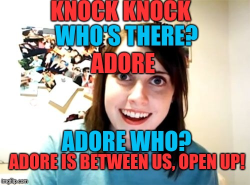 Overly Attached Girlfriend Meme | KNOCK KNOCK WHO'S THERE? ADORE ADORE WHO? ADORE IS BETWEEN US, OPEN UP! | image tagged in memes,overly attached girlfriend | made w/ Imgflip meme maker