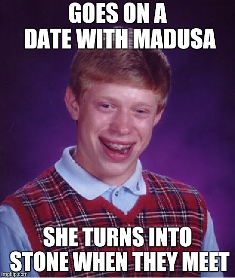 Bad Luck Brian Meme | GOES ON A DATE WITH MADUSA SHE TURNS INTO STONE WHEN THEY MEET | image tagged in memes,bad luck brian | made w/ Imgflip meme maker