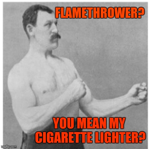 That'll singe ones hair | FLAMETHROWER? YOU MEAN MY CIGARETTE LIGHTER? | image tagged in memes,overly manly man,flamethrower,cigarettes,fire,funny | made w/ Imgflip meme maker