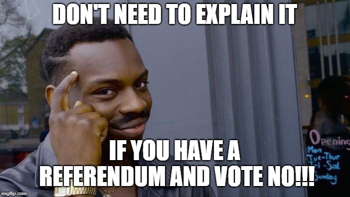 Roll Safe Think About It Meme | DON'T NEED TO EXPLAIN IT IF YOU HAVE A REFERENDUM AND VOTE NO!!! | image tagged in memes,roll safe think about it | made w/ Imgflip meme maker