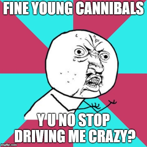 y u no music | FINE YOUNG CANNIBALS Y U NO STOP DRIVING ME CRAZY? | image tagged in y u no music | made w/ Imgflip meme maker