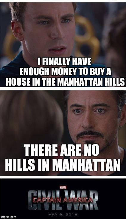Marvel Civil War 1 Meme | I FINALLY HAVE ENOUGH MONEY TO BUY A HOUSE IN THE MANHATTAN HILLS THERE ARE NO HILLS IN MANHATTAN | image tagged in memes,marvel civil war 1 | made w/ Imgflip meme maker