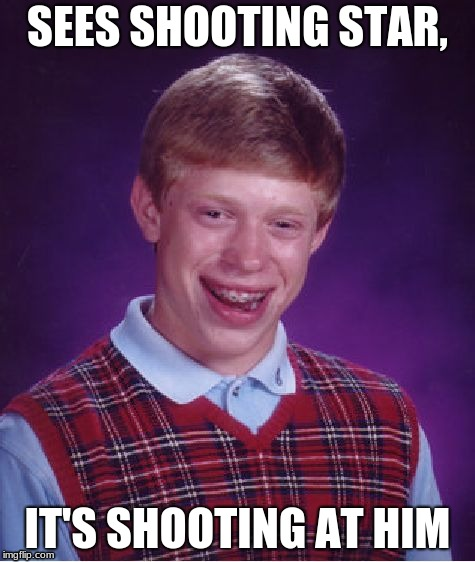 Bad Luck Brian | SEES SHOOTING STAR, IT'S SHOOTING AT HIM | image tagged in memes,bad luck brian | made w/ Imgflip meme maker