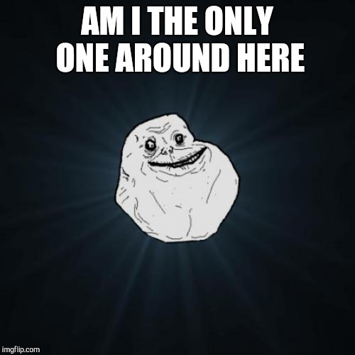 Forever Alone Meme | AM I THE ONLY ONE AROUND HERE | image tagged in memes,forever alone,am i the only one around here | made w/ Imgflip meme maker