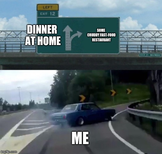 Left Exit 12 Off Ramp | DINNER AT HOME SOME CRUDDY FAST-FOOD RESTAURANT ME | image tagged in memes,left exit 12 off ramp,car,cars,morons | made w/ Imgflip meme maker