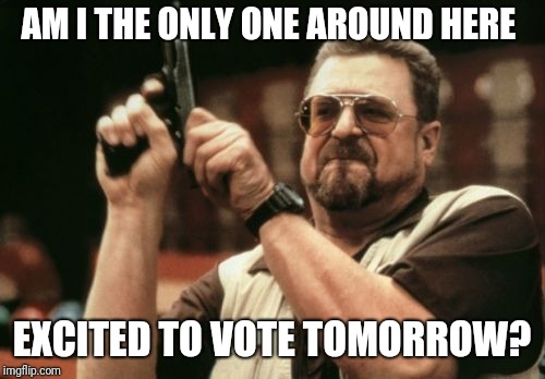 Am I The Only One Around Here Meme | AM I THE ONLY ONE AROUND HERE EXCITED TO VOTE TOMORROW? | image tagged in memes,am i the only one around here,AdviceAnimals | made w/ Imgflip meme maker