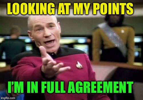 Picard Wtf Meme | LOOKING AT MY POINTS I'M IN FULL AGREEMENT | image tagged in memes,picard wtf | made w/ Imgflip meme maker