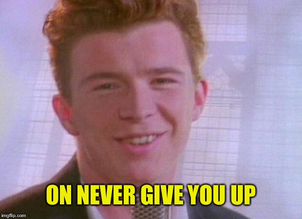 Rick Astley | ON NEVER GIVE YOU UP | image tagged in rick astley | made w/ Imgflip meme maker