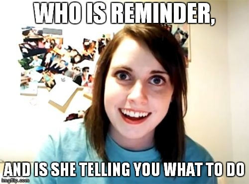 Overly Attached Girlfriend Meme | WHO IS REMINDER, AND IS SHE TELLING YOU WHAT TO DO | image tagged in memes,overly attached girlfriend | made w/ Imgflip meme maker