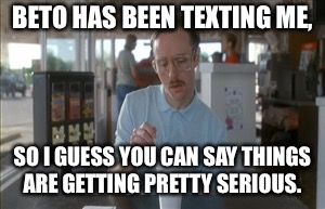 So I Guess You Can Say Things Are Getting Pretty Serious Meme | BETO HAS BEEN TEXTING ME, SO I GUESS YOU CAN SAY THINGS ARE GETTING PRETTY SERIOUS. | image tagged in memes,so i guess you can say things are getting pretty serious | made w/ Imgflip meme maker
