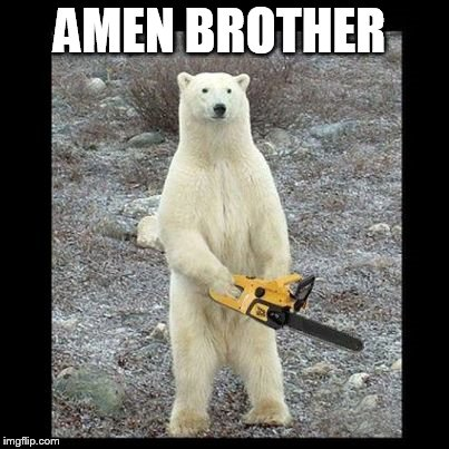 Chainsaw Bear Meme | AMEN BROTHER | image tagged in memes,chainsaw bear | made w/ Imgflip meme maker