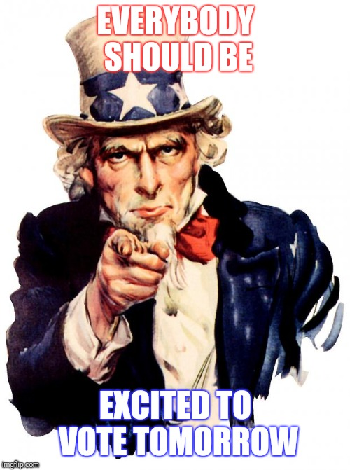 Uncle Sam Meme | EVERYBODY SHOULD BE EXCITED TO VOTE TOMORROW | image tagged in memes,uncle sam | made w/ Imgflip meme maker