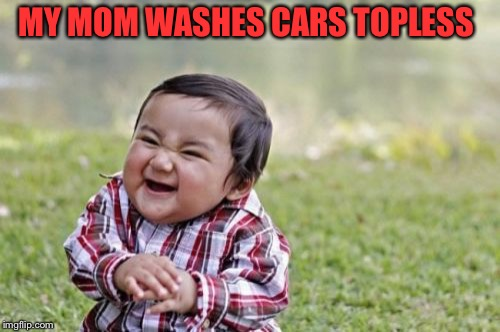Evil Toddler Meme | MY MOM WASHES CARS TOPLESS | image tagged in memes,evil toddler | made w/ Imgflip meme maker