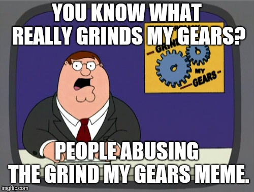 Peter Griffin News Meme | YOU KNOW WHAT REALLY GRINDS MY GEARS? PEOPLE ABUSING THE GRIND MY GEARS MEME. | image tagged in memes,peter griffin news | made w/ Imgflip meme maker