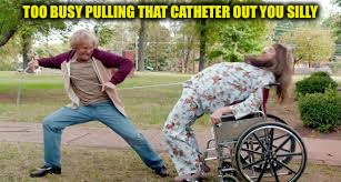 TOO BUSY PULLING THAT CATHETER OUT YOU SILLY | made w/ Imgflip meme maker