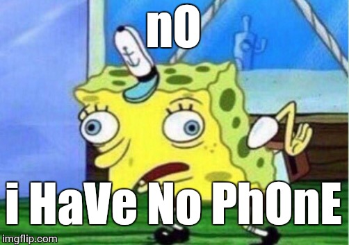 Mocking Spongebob Meme | nO i HaVe No PhOnE | image tagged in memes,mocking spongebob | made w/ Imgflip meme maker
