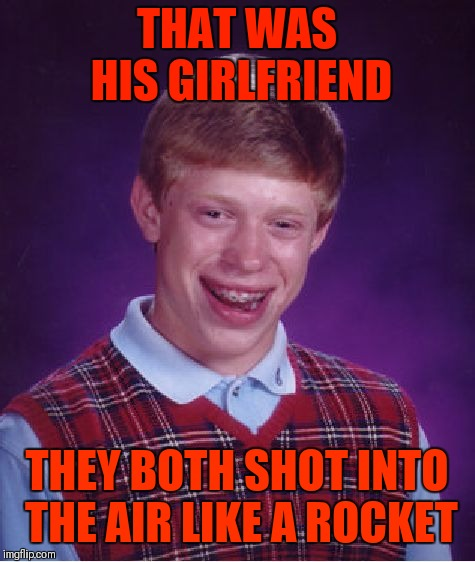 Bad Luck Brian Meme | THAT WAS HIS GIRLFRIEND THEY BOTH SHOT INTO THE AIR LIKE A ROCKET | image tagged in memes,bad luck brian | made w/ Imgflip meme maker