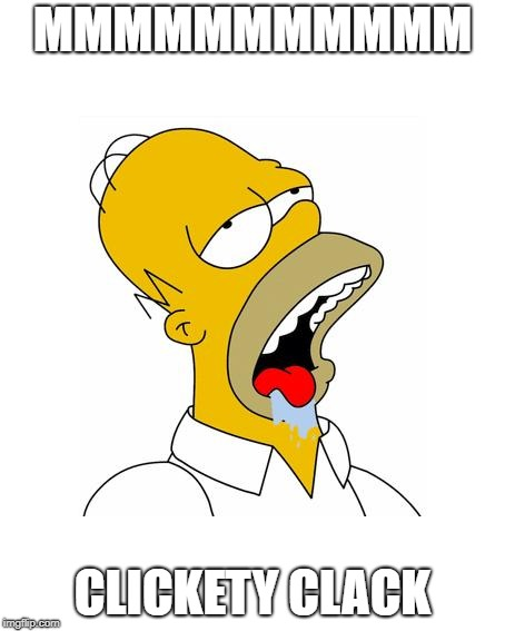 Homer Simpson Drooling | MMMMMMMMMMM CLICKETY CLACK | image tagged in homer simpson drooling | made w/ Imgflip meme maker