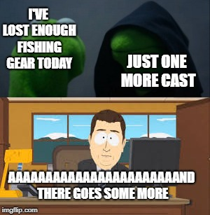It's always the way... | I'VE LOST ENOUGH FISHING GEAR TODAY JUST ONE MORE CAST AAAAAAAAAAAAAAAAAAAAAAAND THERE GOES SOME MORE | image tagged in fishing,aaaaand its gone,evil kermit | made w/ Imgflip meme maker