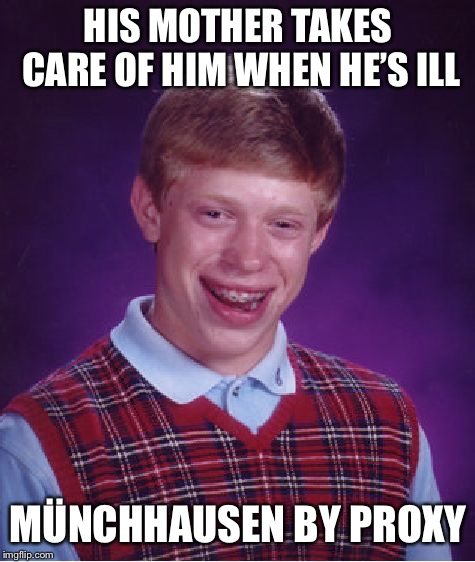 Bad Luck Brian Meme | HIS MOTHER TAKES CARE OF HIM WHEN HE'S ILL MÜNCHHAUSEN BY PROXY | image tagged in memes,bad luck brian | made w/ Imgflip meme maker