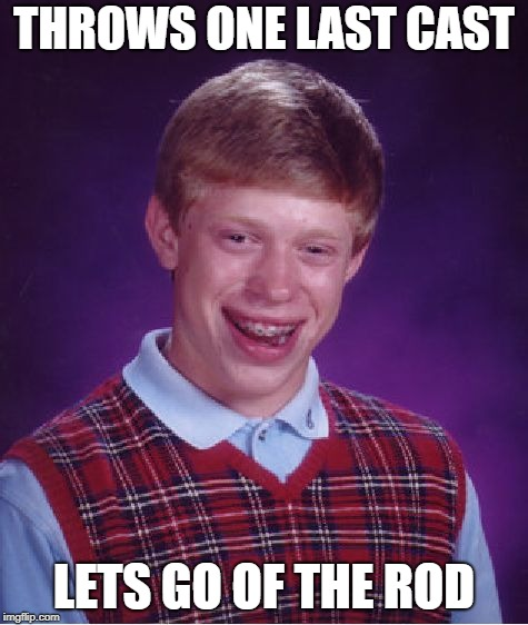 Bad Luck Brian Meme | THROWS ONE LAST CAST LETS GO OF THE ROD | image tagged in memes,bad luck brian | made w/ Imgflip meme maker