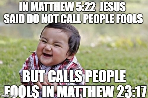 Evil Toddler Meme | IN MATTHEW 5:22  JESUS SAID DO NOT CALL PEOPLE FOOLS BUT CALLS PEOPLE FOOLS IN MATTHEW 23:17 | image tagged in memes,evil toddler | made w/ Imgflip meme maker