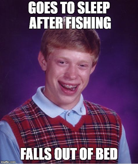 Bad Luck Brian Meme | GOES TO SLEEP AFTER FISHING FALLS OUT OF BED | image tagged in memes,bad luck brian | made w/ Imgflip meme maker