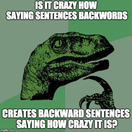 Philosoraptor | IS IT CRAZY HOW SAYING SENTENCES BACKWORDS CREATES BACKWARD SENTENCES SAYING HOW CRAZY IT IS? | image tagged in memes,philosoraptor | made w/ Imgflip meme maker