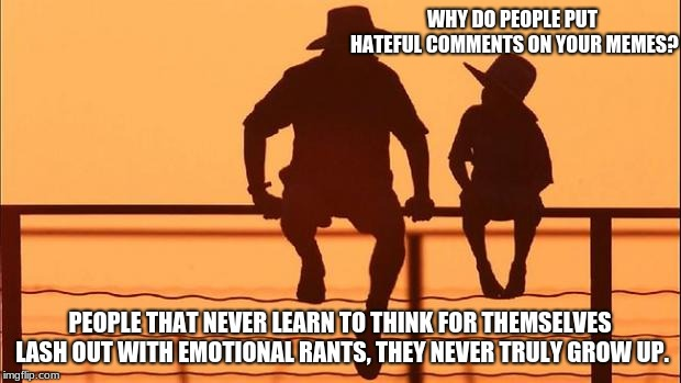 Cowboy wisdom, Why do people make hateful comments on memes? | WHY DO PEOPLE PUT HATEFUL COMMENTS ON YOUR MEMES? PEOPLE THAT NEVER LEARN TO THINK FOR THEMSELVES LASH OUT WITH EMOTIONAL RANTS, THEY NEVER  | image tagged in cowboy father and son,cowboy wisdom,emotional rants,grow up meme trolls,meme trolls | made w/ Imgflip meme maker