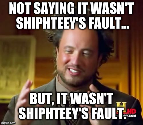 Ancient Aliens Meme | NOT SAYING IT WASN'T SHIPHTEEY'S FAULT... BUT, IT WASN'T SHIPHTEEY'S FAULT. | image tagged in memes,ancient aliens | made w/ Imgflip meme maker