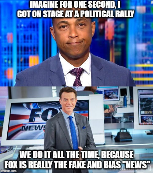 "Fox the real fake news | IMAGINE FOR ONE SECOND, I GOT ON STAGE AT A POLITICAL RALLY WE DO IT ALL THE TIME, BECAUSE FOX IS REALLY THE FAKE AND BIAS ""NEWS"" 