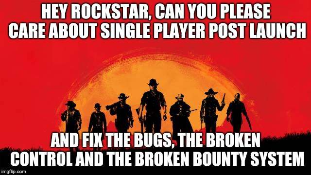 HEY ROCKSTAR, CAN YOU PLEASE CARE ABOUT SINGLE PLAYER POST LAUNCH AND FIX THE BUGS, THE BROKEN CONTROL AND THE BROKEN BOUNTY SYSTEM | image tagged in gaming | made w/ Imgflip meme maker