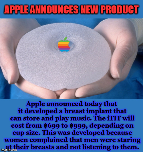 I guess it depends on what kind of music she will be playing. | APPLE ANNOUNCES NEW PRODUCT Apple announced today that it developed a breast implant that can store and play music. The iTIT will cost from  | image tagged in memes,breasts,implants,apple,listening,funny | made w/ Imgflip meme maker