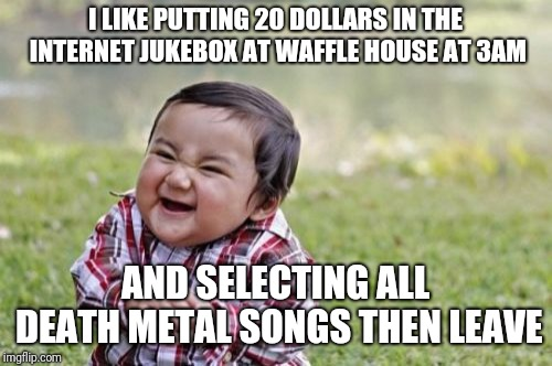 Death metal pancakes | I LIKE PUTTING 20 DOLLARS IN THE INTERNET JUKEBOX AT WAFFLE HOUSE AT 3AM AND SELECTING ALL DEATH METAL SONGS THEN LEAVE | image tagged in memes,evil toddler,waffle house,music | made w/ Imgflip meme maker