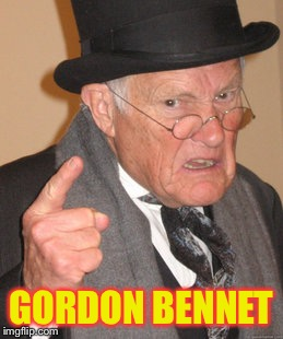 Back In My Day Meme | GORDON BENNET | image tagged in memes,back in my day | made w/ Imgflip meme maker