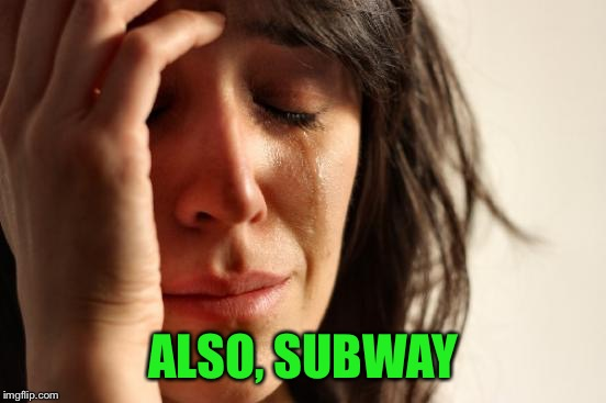 First World Problems Meme | ALSO, SUBWAY | image tagged in memes,first world problems | made w/ Imgflip meme maker