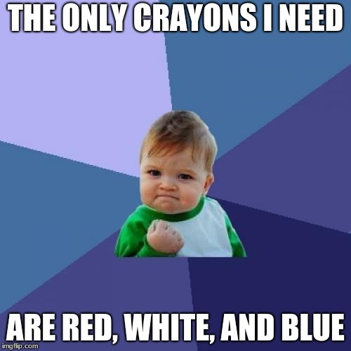 Success Kid Meme | THE ONLY CRAYONS I NEED ARE RED, WHITE, AND BLUE | image tagged in memes,success kid | made w/ Imgflip meme maker