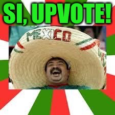 Mexican Fiesta | SI, UPVOTE! | image tagged in mexican fiesta | made w/ Imgflip meme maker