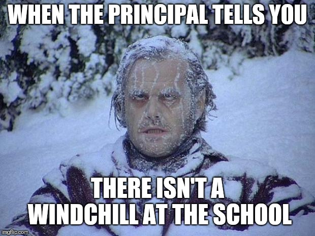 Jack Nicholson The Shining Snow | WHEN THE PRINCIPAL TELLS YOU THERE ISN'T A WINDCHILL AT THE SCHOOL | image tagged in memes,jack nicholson the shining snow | made w/ Imgflip meme maker