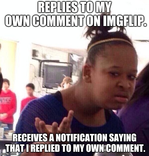 Does This EVEN Make Sense? | REPLIES TO MY OWN COMMENT ON IMGFLIP. RECEIVES A NOTIFICATION SAYING THAT I REPLIED TO MY OWN COMMENT. | image tagged in memes,black girl wat,imgflip comments | made w/ Imgflip meme maker