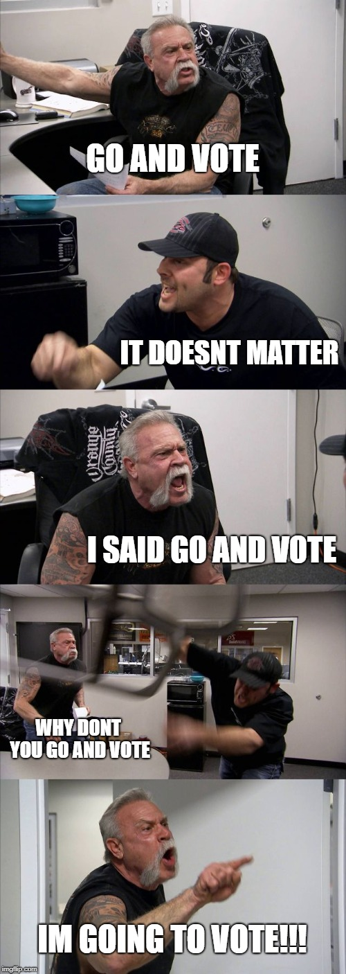 American Chopper Argument Meme | GO AND VOTE IT DOESNT MATTER I SAID GO AND VOTE WHY DONT YOU GO AND VOTE IM GOING TO VOTE!!! | image tagged in memes,american chopper argument | made w/ Imgflip meme maker