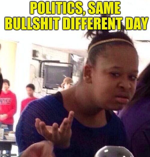 Black Girl Wat Meme | POLITICS, SAME BULLSHIT DIFFERENT DAY | image tagged in memes,black girl wat | made w/ Imgflip meme maker