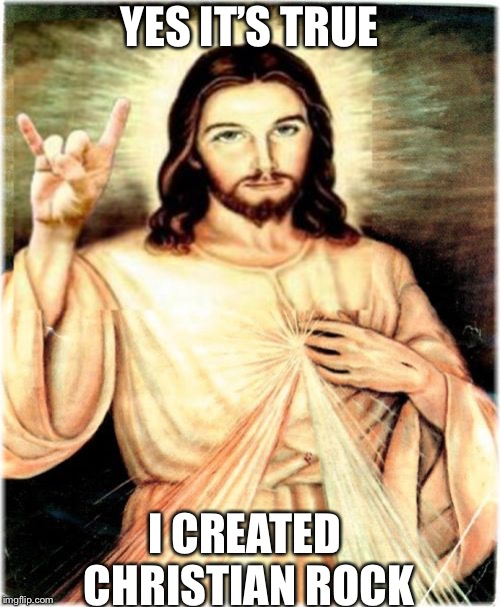 Metal Jesus | YES IT'S TRUE I CREATED CHRISTIAN ROCK | image tagged in memes,metal jesus | made w/ Imgflip meme maker